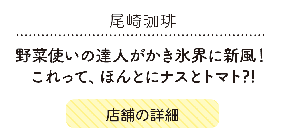 尾崎珈琲、野菜使いの達人がかき氷界に新風! これって、ほんとにナスとトマト?!